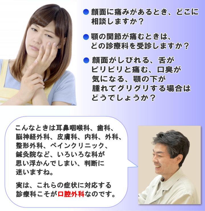 顔面に痛みがあるとき、どこに相談しますか? 顎の関節が痛むときは、どの診療科を受診しますか? 顔面がしびれる、舌がピリピリと痛む、口臭が気になる、顎の下が腫れてグリグリする場合はどうでしょうか?こんなときは耳鼻咽喉科、歯科、脳神経外科、皮膚科、内科、外科、整形外科、ペインクリニック、鍼灸院など、いろいろな科が思い浮かんでしまい判断に迷いますね。 実は、これらの症状に対応する診療科こそが口腔外科なのです。